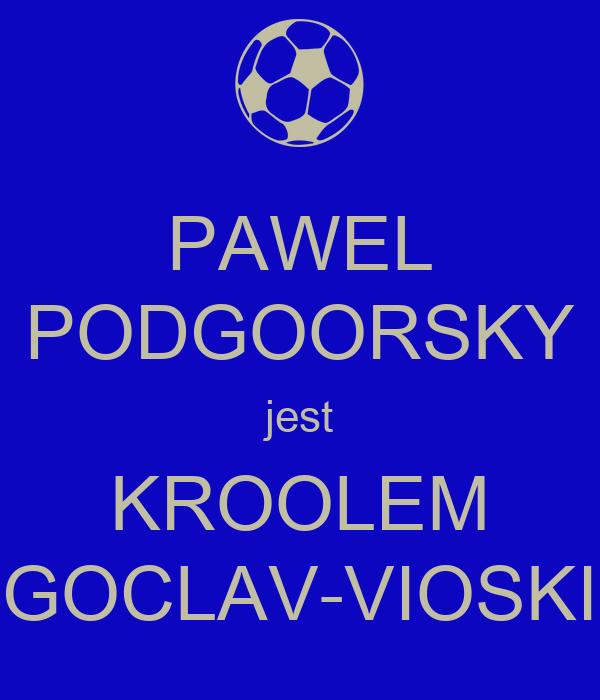 PAWEL PODGOORSKY jest KROOLEM GOCLAV-VIOSKI