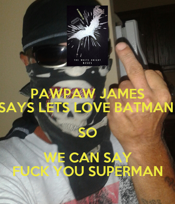 PAWPAW JAMES SAYS LETS LOVE BATMAN  SO WE CAN SAY FUCK YOU SUPERMAN