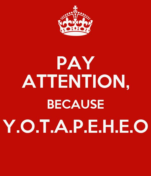 PAY ATTENTION, BECAUSE Y.O.T.A.P.E.H.E.O