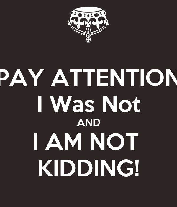 PAY ATTENTION I Was Not AND I AM NOT  KIDDING!