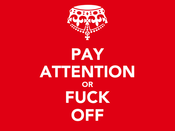 PAY ATTENTION OR FUCK OFF