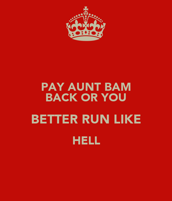PAY AUNT BAM BACK OR YOU BETTER RUN LIKE HELL