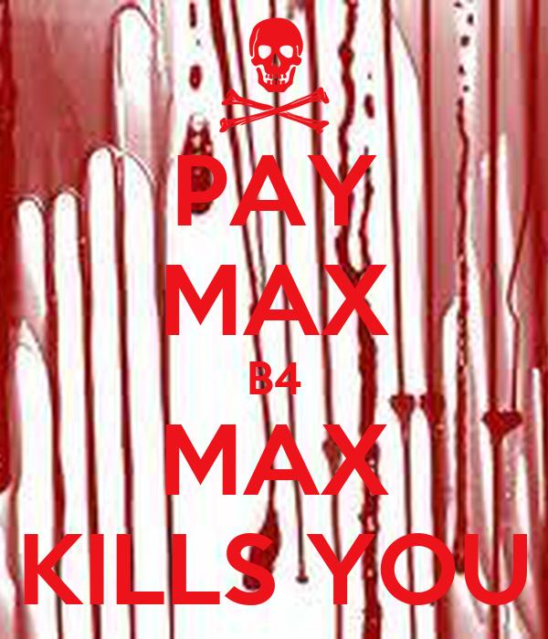 PAY MAX B4 MAX KILLS YOU