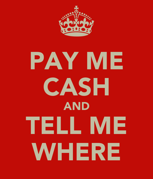 PAY ME CASH AND TELL ME WHERE