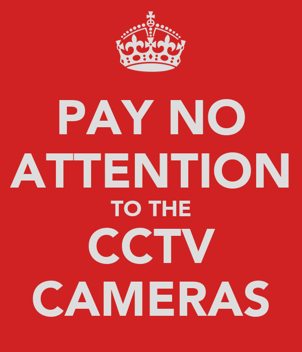 PAY NO ATTENTION TO THE CCTV CAMERAS