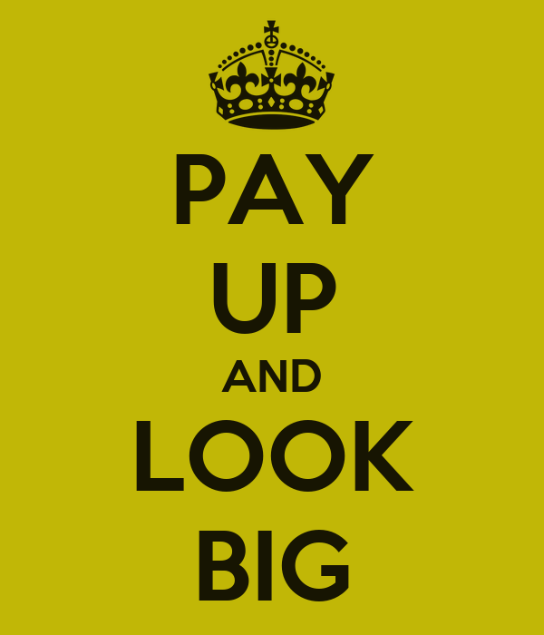 PAY UP AND LOOK BIG