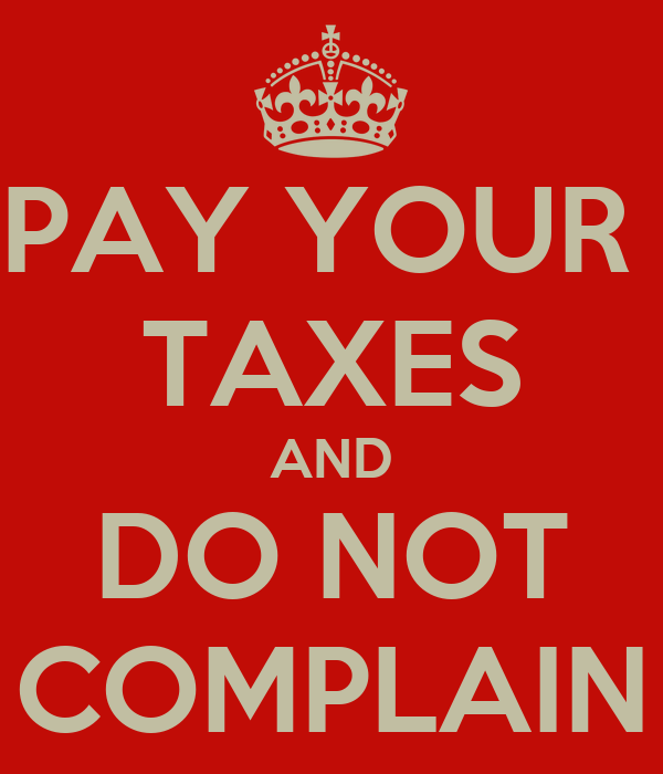 PAY YOUR  TAXES AND DO NOT COMPLAIN