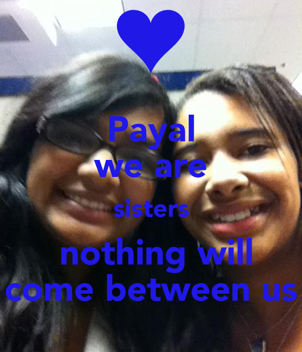 Payal we are sisters  nothing will come between us