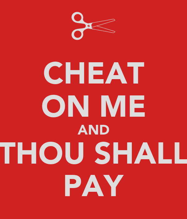 CHEAT ON ME AND THOU SHALL PAY