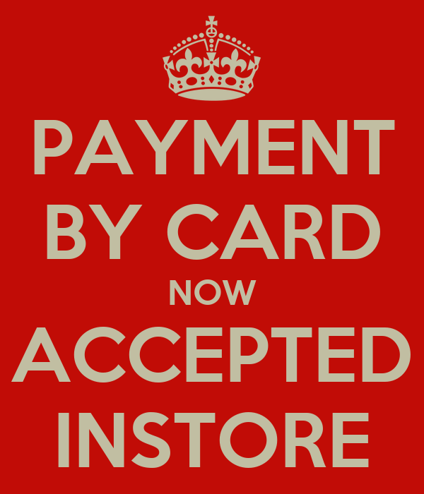 PAYMENT BY CARD NOW ACCEPTED INSTORE