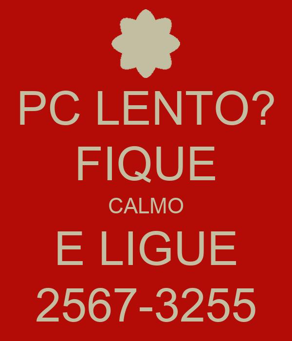 PC LENTO? FIQUE CALMO E LIGUE 2567-3255