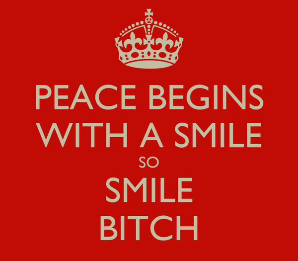 PEACE BEGINS WITH A SMILE SO SMILE BITCH
