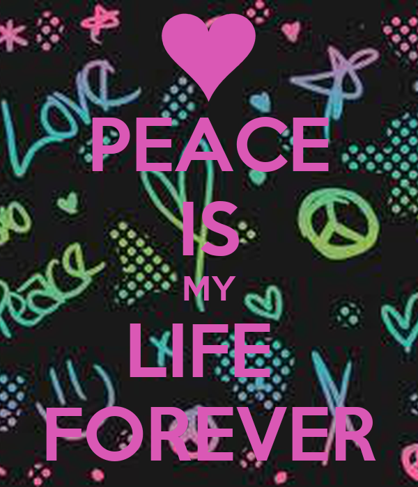 PEACE IS MY LIFE  FOREVER