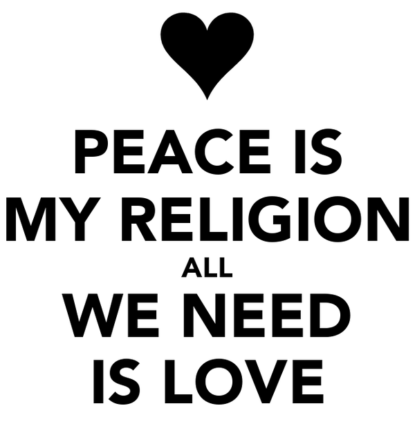 PEACE IS MY RELIGION ALL WE NEED IS LOVE
