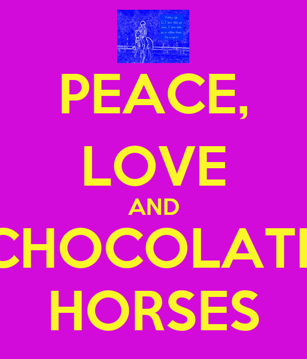 PEACE, LOVE AND CHOCOLATE HORSES