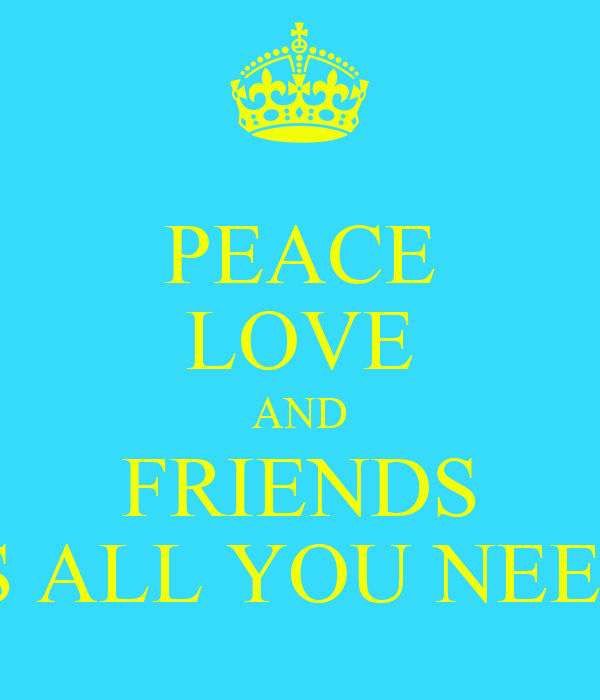 PEACE LOVE AND FRIENDS IS ALL YOU NEED