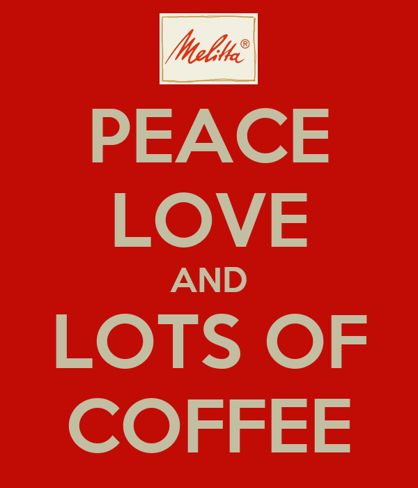 PEACE LOVE AND LOTS OF COFFEE