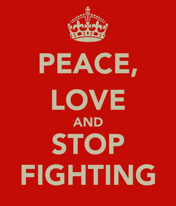 PEACE, LOVE AND STOP FIGHTING