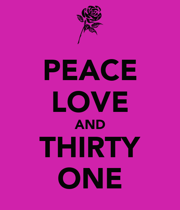 PEACE LOVE AND THIRTY ONE