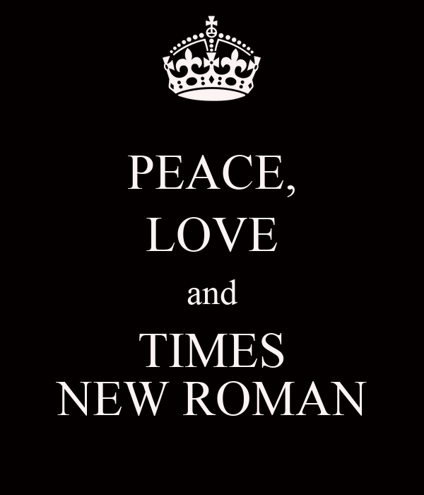 PEACE, LOVE and TIMES NEW ROMAN