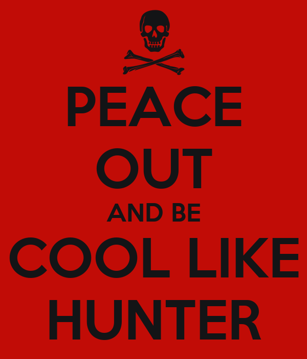 PEACE OUT AND BE COOL LIKE HUNTER