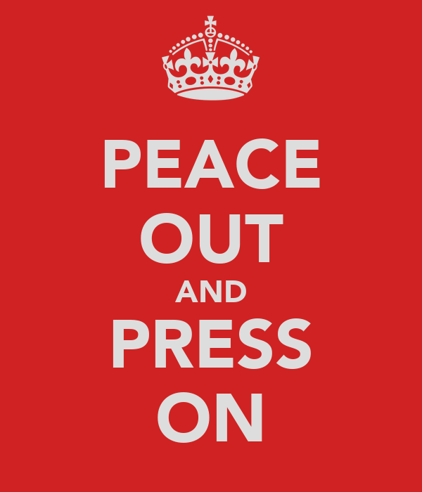 PEACE OUT AND PRESS ON