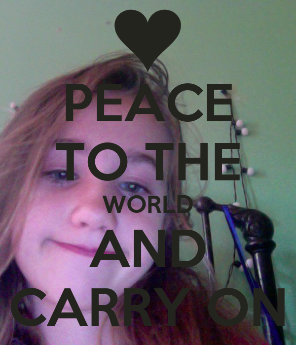 PEACE TO THE WORLD AND CARRY ON