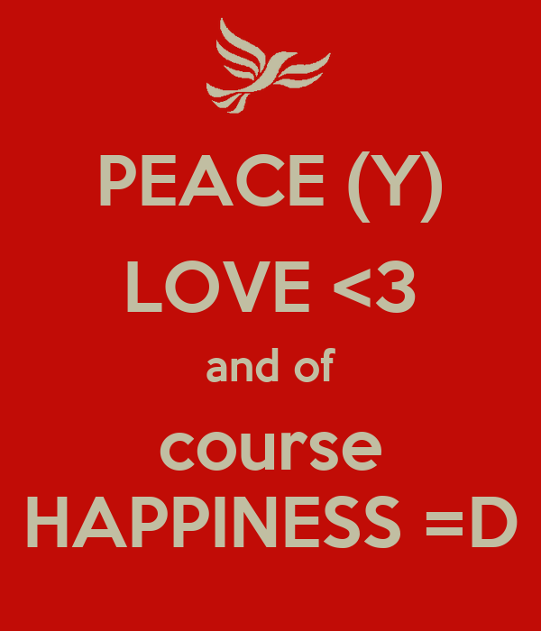 PEACE (Y) LOVE <3 and of course HAPPINESS =D