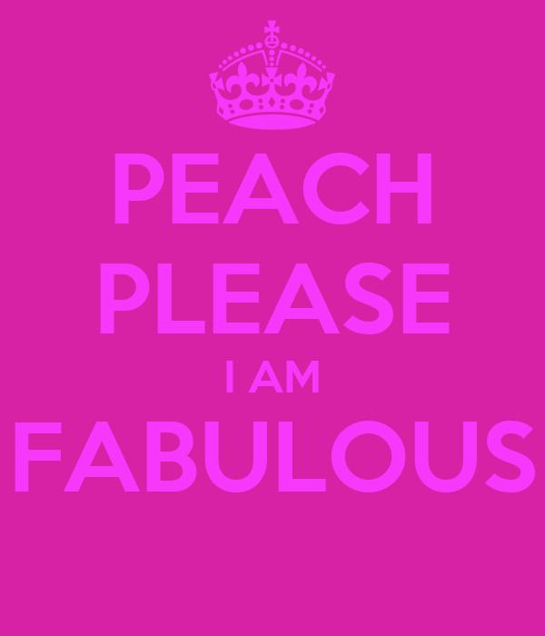 PEACH PLEASE I AM FABULOUS