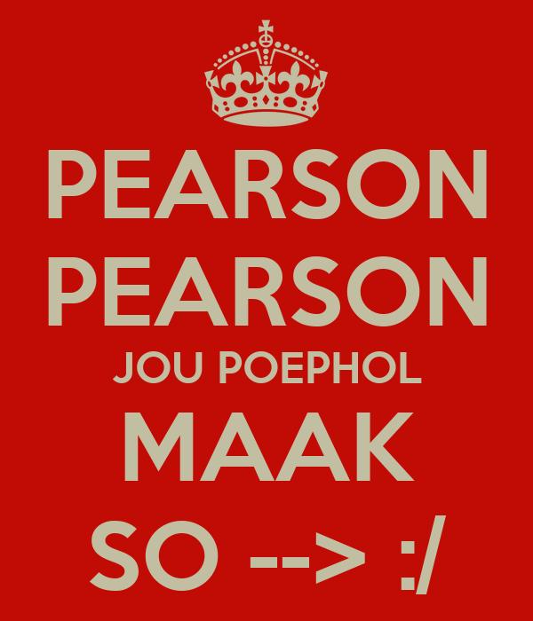 PEARSON PEARSON JOU POEPHOL MAAK SO --> :/