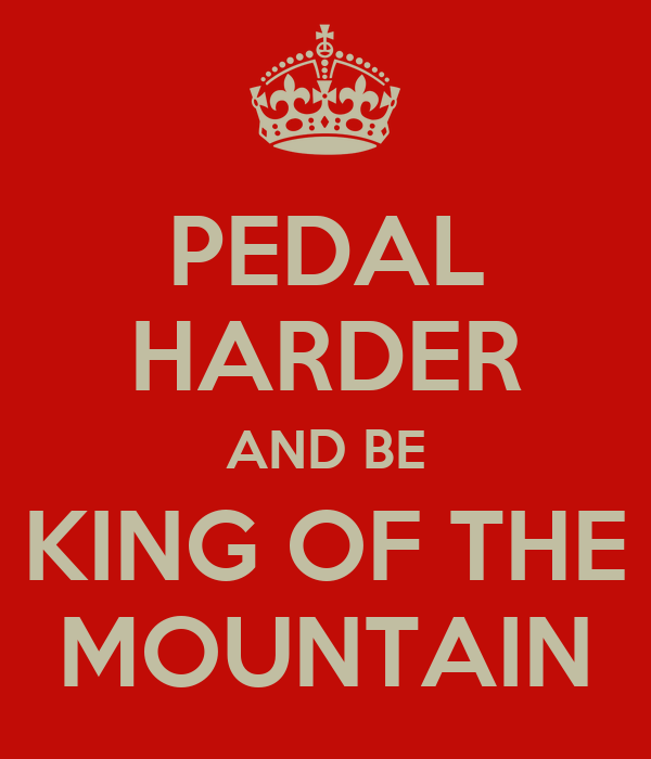 PEDAL HARDER AND BE KING OF THE MOUNTAIN