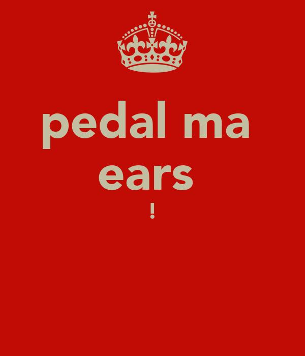 pedal ma  ears  !