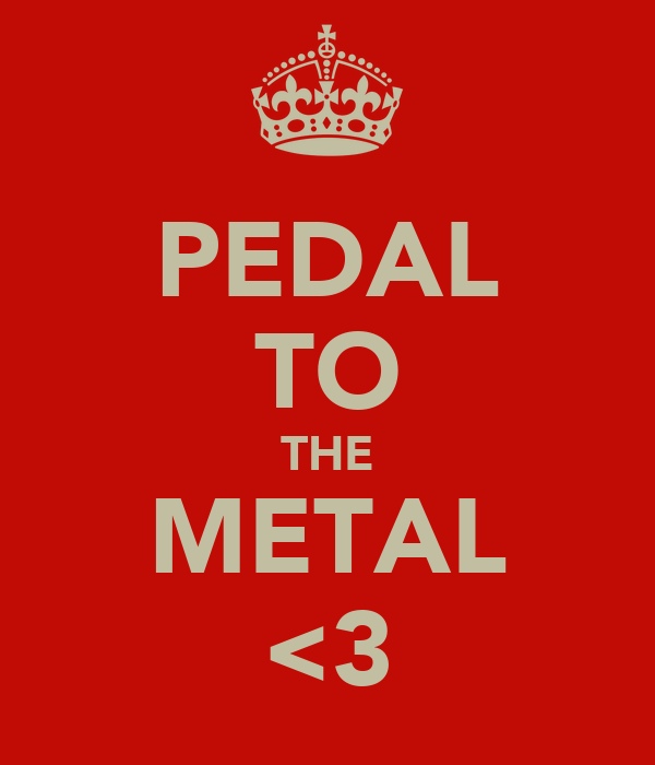 PEDAL TO THE METAL <3