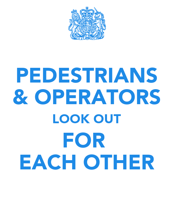 PEDESTRIANS & OPERATORS LOOK OUT FOR  EACH OTHER