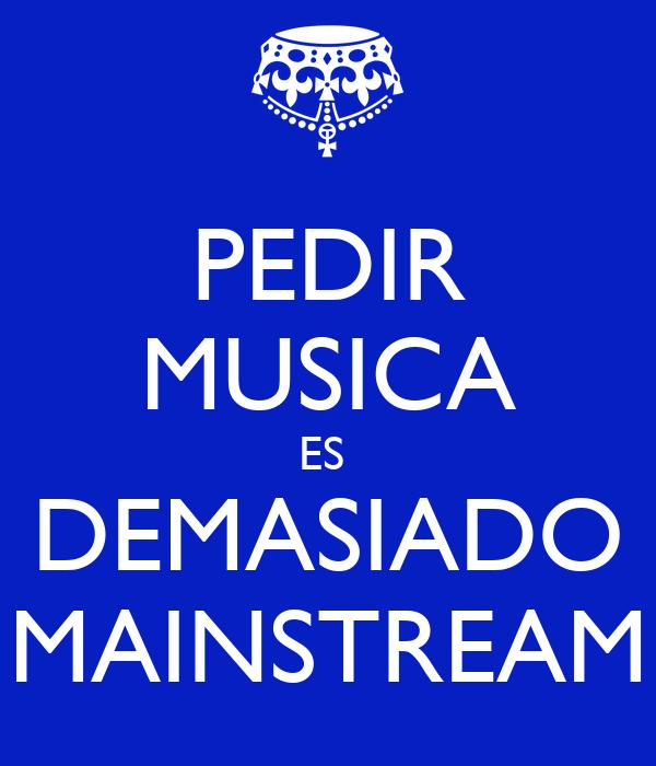 PEDIR MUSICA ES  DEMASIADO MAINSTREAM
