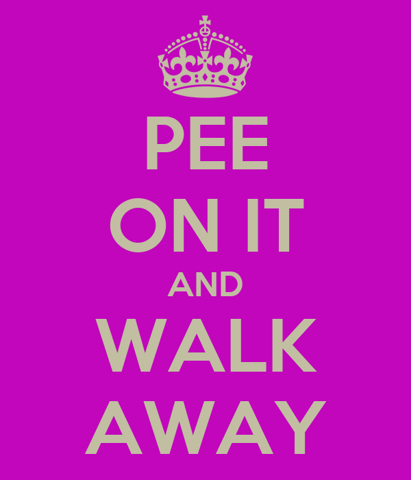 PEE ON IT AND WALK AWAY