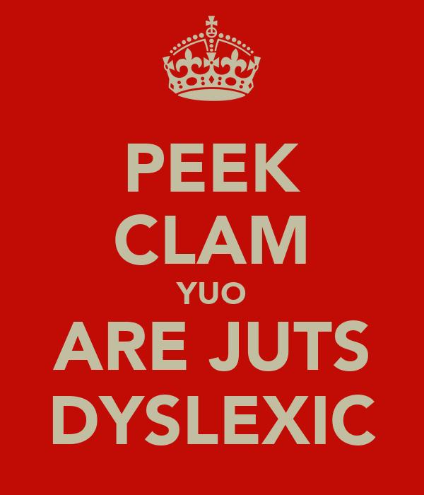 PEEK CLAM YUO ARE JUTS DYSLEXIC