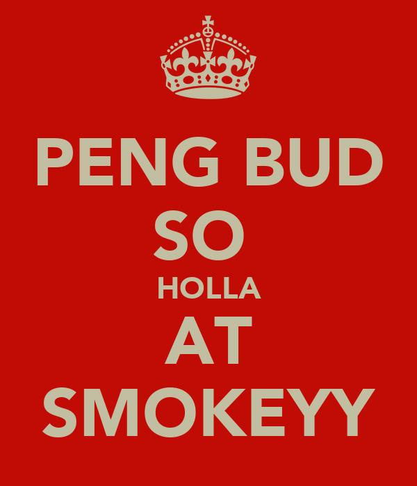 PENG BUD SO  HOLLA AT SMOKEYY