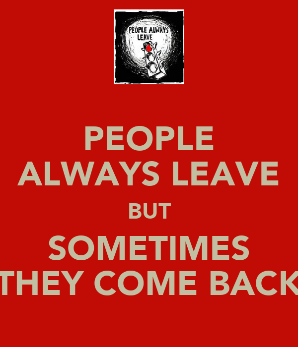 PEOPLE ALWAYS LEAVE BUT SOMETIMES THEY COME BACK