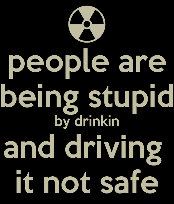 people are being stupid by drinkin and driving  it not safe