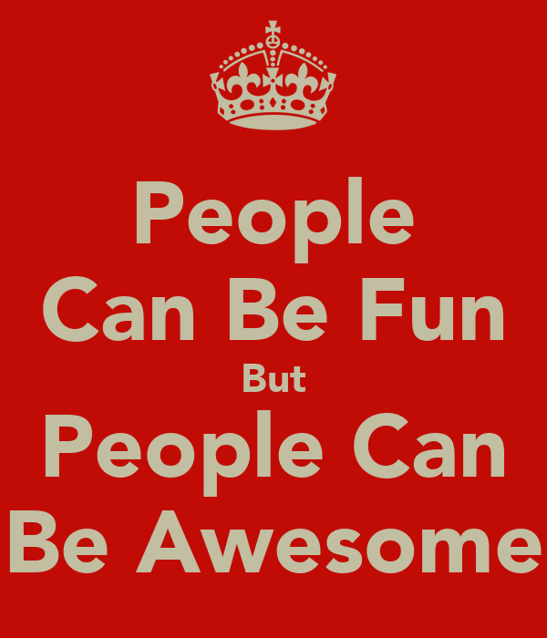 People Can Be Fun But People Can Be Awesome