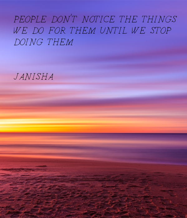 PEOPLE DON'T NOTICE THE THINGS  WE DO FOR THEM UNTIL WE STOP  DOING THEM   JANISHA