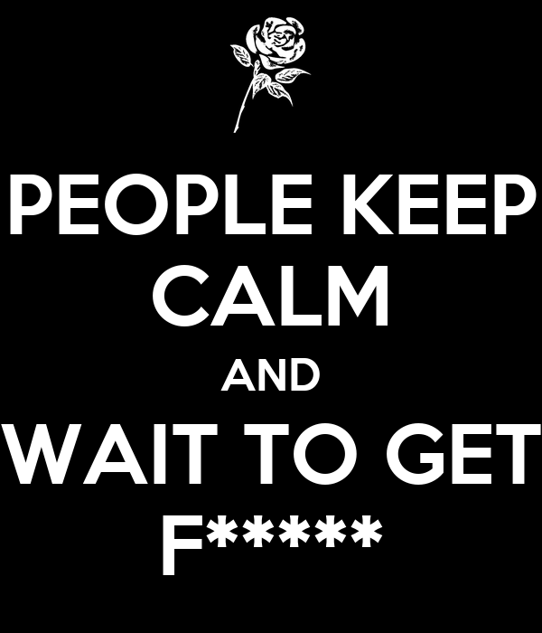 PEOPLE KEEP CALM AND WAIT TO GET F*****
