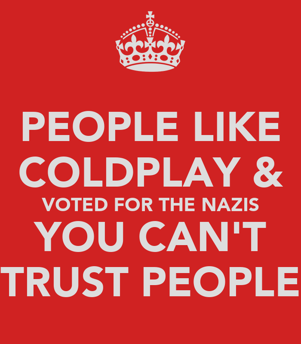 PEOPLE LIKE COLDPLAY & VOTED FOR THE NAZIS YOU CAN'T TRUST PEOPLE