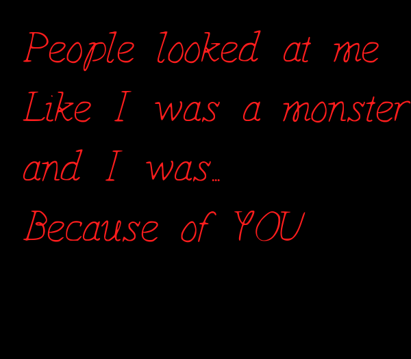People looked at me  Like I was a monster  and I was... Because of YOU