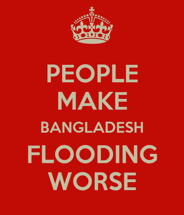 PEOPLE MAKE BANGLADESH FLOODING WORSE
