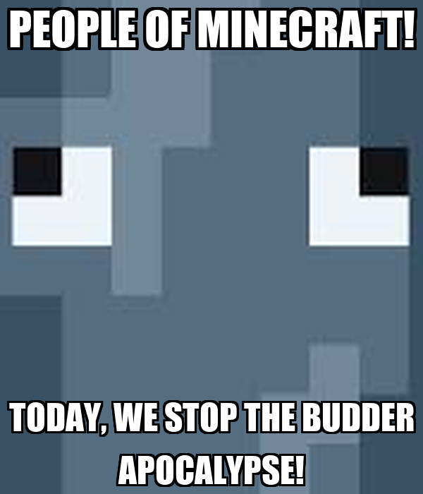 PEOPLE OF MINECRAFT! TODAY, WE STOP THE BUDDER APOCALYPSE!