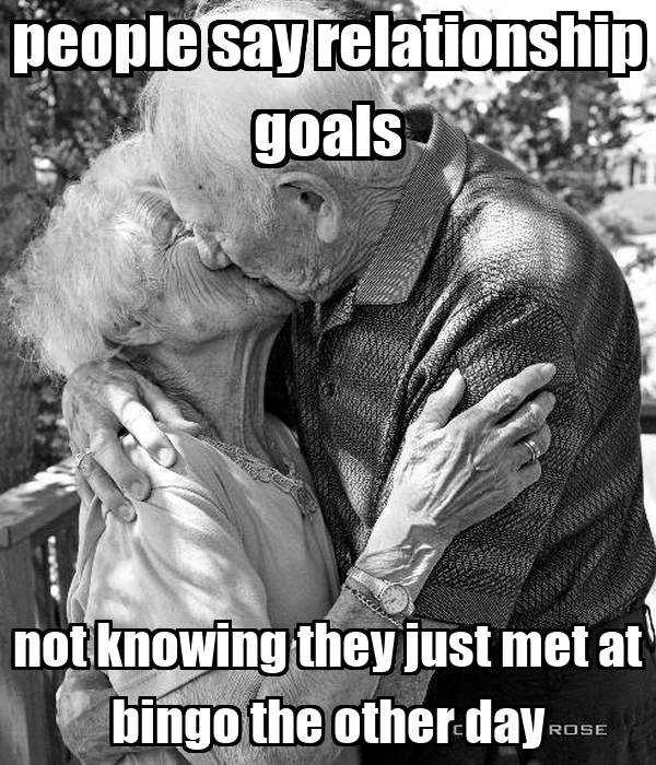 people say relationship goals not knowing they just met at bingo the other day