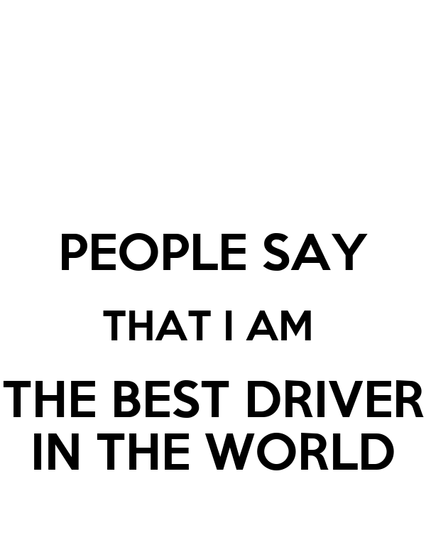 PEOPLE SAY THAT I AM  THE BEST DRIVER IN THE WORLD