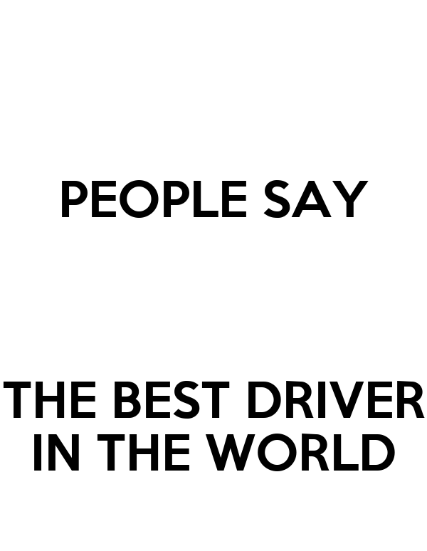 PEOPLE SAY   THE BEST DRIVER IN THE WORLD